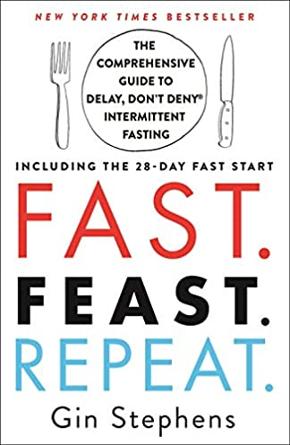 Fast. Feast. Repeat.: The Comprehensive Guide to Delay, Don't Deny® Intermittent Fasting–Including the 28-Day FAST Start