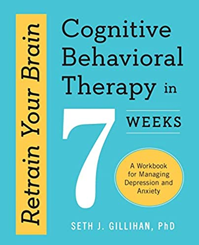 Retrain Your Brain (Cognitive Behavioral Therapy in 7 Weeks: A Workbook for Managing Depression and Anxiety)